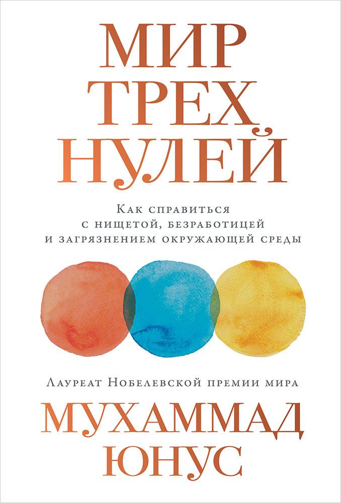Опубликована новая книга  Мухаммада Юнуса «Мир Трех Нолей. Как справиться с нищетой, безработицей и загрязнением окружающей среды».